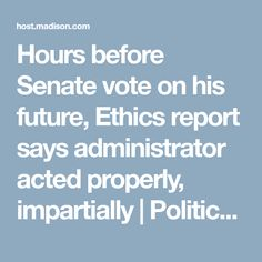 Hours before Senate vote on his future, Ethics report says administrator acted properly, impartially | Politics and Elections | host.madison.com