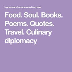 Food. Soul. Books. Poems. Quotes. Travel. Culinary diplomacy