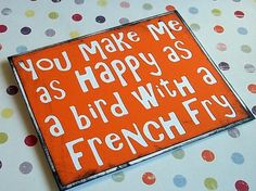 You make me as happy as a bird with a french fry