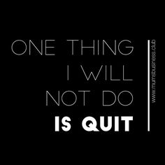 One thing I will not do is quit