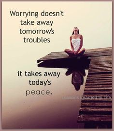 Worrying is never good! Worrying doesn't take away tomorrows troubles. It takes away today's peace. #InspirationalQuots