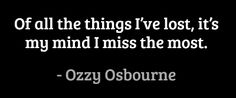 Of all the things I've lost, it's my mind I miss the most. #quotes #ozzy #life