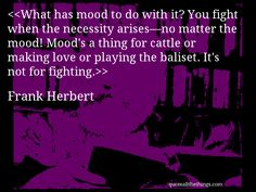 Frank Herbert - quote-What has mood to do with it? You fight when the necessity arises—no matter the mood! Mood's a thing for cattle or making love or playing the baliset. It's not for fighting.Source: quoteallthethings.com #FrankHerbert #quote #quotation #aphorism #quoteallthethings