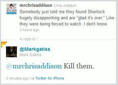 Good plan, Gatiss - Nah, then Sherlock would come after me.... *gasp* Then SHERLOCK would come after me!!! <3