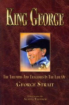 King George: The Triumphs and Tragedies in the Life of George Strait: the King of Country Music