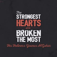 'The strongest hearts are broken the most.' - Younus AlGohar