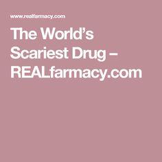 The World's Scariest Drug – REALfarmacy.com
