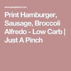 Print Hamburger, Sausage, Broccoli Alfredo - Low Carb | Just A Pinch