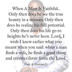 When a Man is Faithful... Tony A. Gaskins Jr.. I was taught in church that you pray for your husband, and if single, you pray for your potential mate. You build them up by speaking the word of God into their life. You strengthen your relationship by allowing God to bring you closer, to help you through hard times, and to be the foundation of your life. This verse just confirms all I have learned.