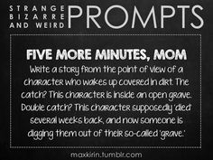 """✐ DAILY WEIRD PROMPT ✐ """" FIVE MORE MINUTES, MOM Write a story from the point of view of a character who wakes up covered in dirt. The catch? This character is inside an open grave. Double catch? This character supposedly 'died' several weeks back,..."""