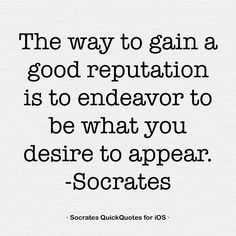 The way to gain a good reputation is to endeavor to be what you desire to appear. -Socrates