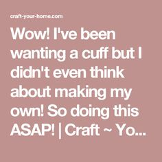 Wow! I've been wanting a cuff but I didn't even think about making my own! So doing this ASAP! | Craft ~ Your ~ HomeCraft ~ Your ~ Home