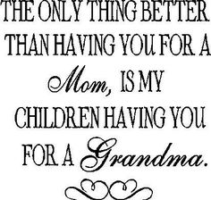 The only thing better than having you for a Mom, is my children having you for a Grandma.