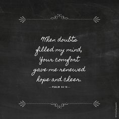 When doubts filled my mind, your comfort gave me renewed hope and cheer.