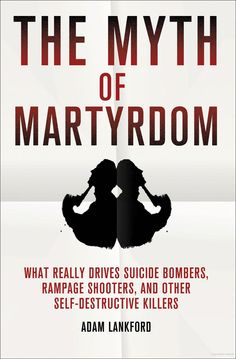 The Myth of Martyrdom: What Really Drives Suicide Bombers, Rampage Shooters, and Other Self-Destructive Killers. - Adam Lankford - Google Books