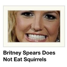 Yes she does, quit spreading lies.<<< that is the face of a woman who eats squirrels