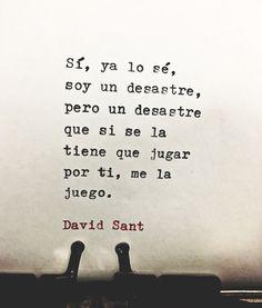 Sí, ya lo sé, soy un desastre, pero un desastre que si se la tiene que jugar por ti, me la juego. - David Sant