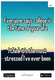 This quote I found on Pinterest, but was originally on a site called Whisper. This quote argues how college is an extremely stressful time, which I could use in the introduction of my speech.