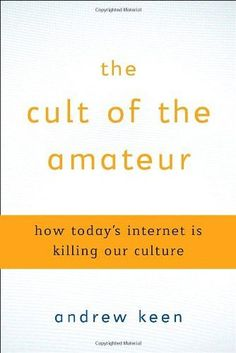 The Cult of the Amateur: How blogs, MySpace, YouTube, and the rest of today's user-generated media are destroying our economy, our culture,