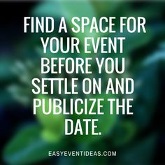 FIND A SPACE FOR YOUR EVENT BEFORE YOU SETTLE ON AND PUBLICIZE THE DATE.
