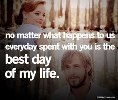 everyday spent with you is the best day of my life. the notebook.