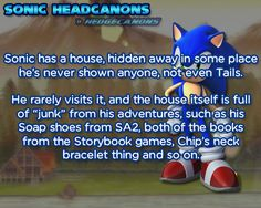 "Sonic has a house, hidden away in some place he's never shown anyone, not even Tails. He rarely visits it, and the house itself is full of ""junk"" from his adventures, such as his Soap shoes from SA2, both of the books from the Storybook games, Chip's..."