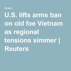 U.S. lifts arms ban on old foe Vietnam as regional tensions simmer | Reuters