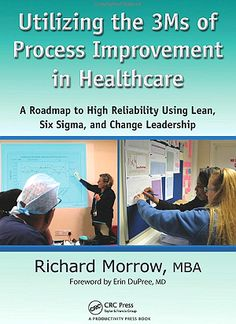 Utilizing the 3Ms of Process Improvement in Healthcare : a Roadmap to High Reliability Using Lean, Six Sigma, and Change Leadership (2012). Richard Morrow