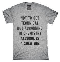 According To Chemistry Alcohol Is A Solution T-Shirt, Hoodie, Tank Top