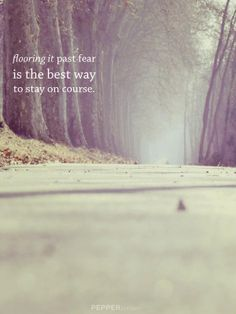 flooring it past fear is the best way to stay on course. - #pepperletter