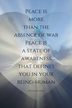 #Peace is more than the absence of war. Peace is a state of awareness that defines you in your being-human...