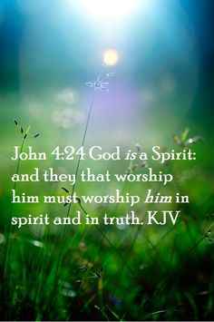 John 4:24 John 4:24 God is a Spirit: and they that worship him must worship him in spirit and in truth. KJV