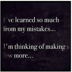 we never stop making mistakes but we always learn something from them :D