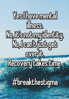 """Yes I have mental illness. No, it's not my identity. No, I can't just get over it. Recovery takes time.  #breakthestigma"""