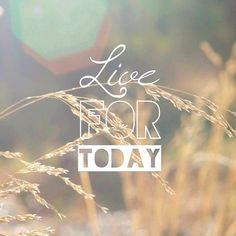 Live for today - in the moment - and don't worry about yesterday or tomorrow