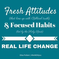 Fresh attitudes that line up with Biblical truths and focused habits led by the Holy Spirit lead to real life change.
