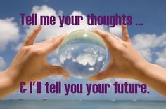 Tell me your thoughts and I'll tell you your future.