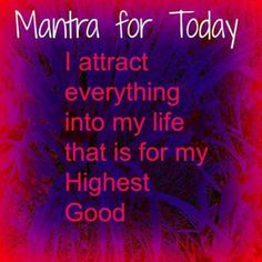 .MANTRA for TODAY: I ATTRACT everything into MY LIFE that is for my HIGHEST GOOD.