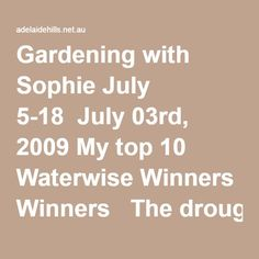 Gardening with Sophie July 5-18 July 03rd, 2009 My top 10 Waterwise Winners The drought and extreme heat over the past several years have tested many gardeners and the plants in their gardens. Although it is easy to be despondent when we look at what has failed, I find it fascinating to look at the plants that have proved themselves to be standout performers despite the hardships. The climate change scientists tell us to expect more extremes and so as gardeners we have the opportunity ...