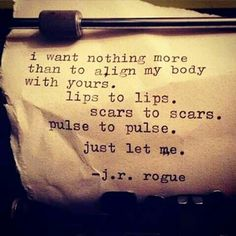 I want nothing more than to align my body with yours. lips to lips, scars to scars, pulse to pulse, .. just let me. ~ j.r.rogue