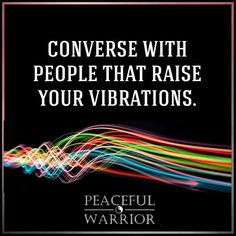 Converse with people that raise your vibrations ~❤~
