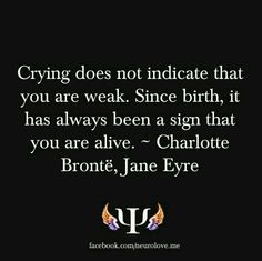 Crying doesn't indicate that you're weak. Since birth, it has been a sign that you're alive. - Jane Eyre by Charlotte Bronte Great Quotes, Quotes To Live By, Me Quotes, Inspirational Quotes, Author Quotes, Film Quotes, Wisdom Quotes, The Words, Books And Tea