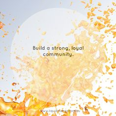 Build a strong, loyal community.