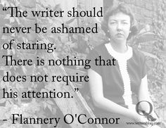 """The writer should never be ashamed of staring. There is nothing that does not require his attention."" — Flannery O'Connor"