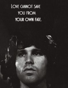 I've come to believe that Jim Morrison understood his level of chronic depression and was bad enough where even all the love that friends and those who truly cared about him and wanted to help him could not end his pain or extinguish his desire to end his own suffering. Depression is deadly. RIP Jim.