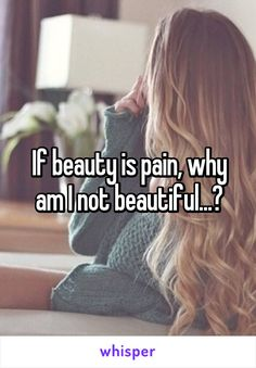 If beauty is pain, why am I not beautiful...?