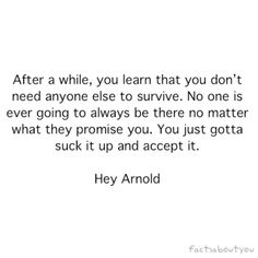 After a while you learn that you don't need anyone else to survive. No one is ever going to always be there no matter what they promise you. You just gotta suck it up and accept it.