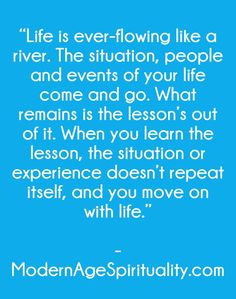 """""""Life is ever-flowing like a river. The situation, people and events of your life come and go. What remains is the lesson's out of it. When you learn the lesson, the situation or experience doesn't repeat itself, and you move on with life."""""""