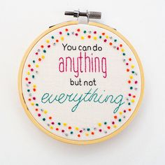 Inspirational Hand Embroidery Hoop Art This piece features the uplifting quote You can do anything but not everything stitched entirely by hand surrounded by a ring of coordinating colourful french knots. It is stitched onto cream 100% cotton and framed in a 4 inch wood embroidery