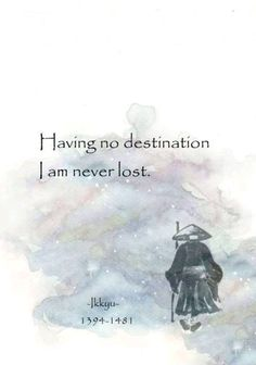 Having no destination, I am never lost. -Ikkyu major japanese poet, sage, zen buddhist and caligrapher Zen Quotes, Poetry Quotes, Spiritual Quotes, Wisdom Quotes, Great Quotes, Words Quotes, Wise Words, Positive Quotes, Life Quotes